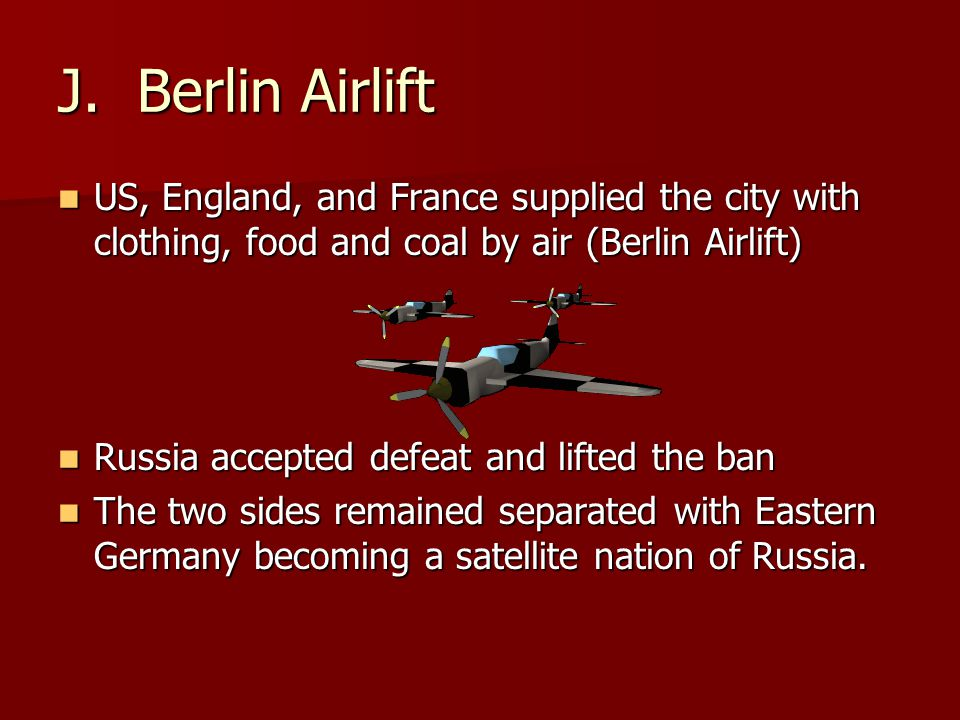 J. Berlin Airlift US, England, and France supplied the city with clothing, food and coal by air (Berlin Airlift) US, England, and France supplied the