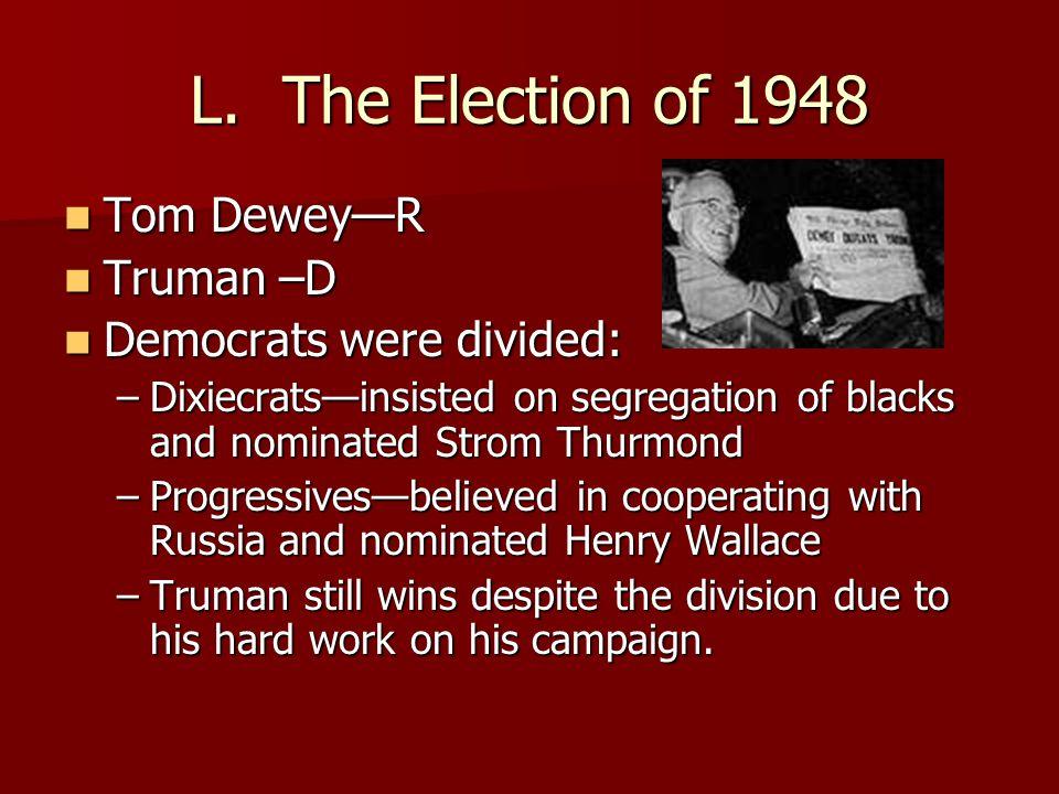 L. The Election of 1948 Tom Dewey—R Tom Dewey—R Truman –D Truman –D Democrats were divided: Democrats were divided: –Dixiecrats—insisted on segregatio