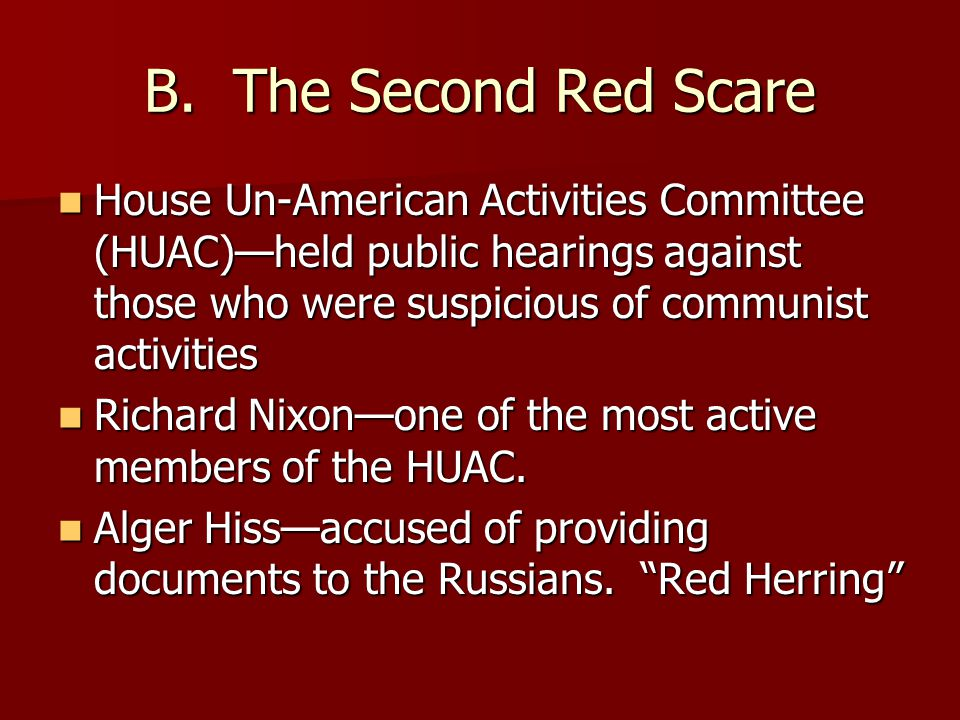 B. The Second Red Scare House Un-American Activities Committee (HUAC)—held public hearings against those who were suspicious of communist activities H