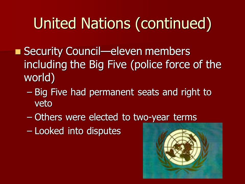 United Nations (continued) Security Council—eleven members including the Big Five (police force of the world) Security Council—eleven members includin