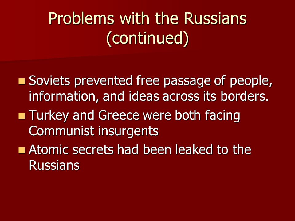 Problems with the Russians (continued) Soviets prevented free passage of people, information, and ideas across its borders. Soviets prevented free pas
