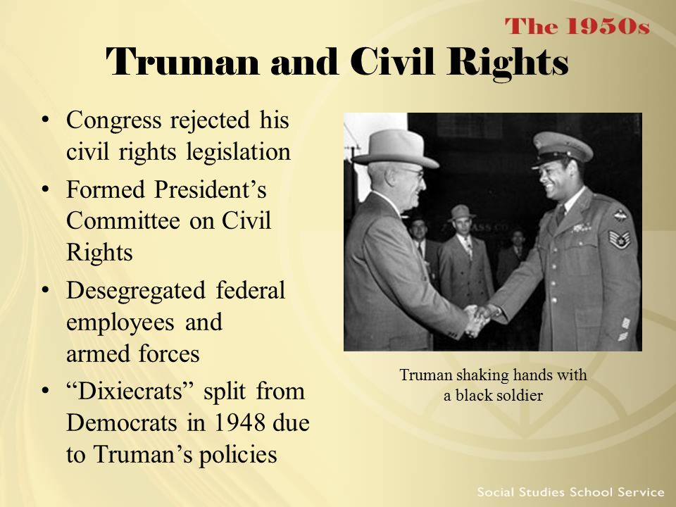 Truman and Civil Rights Congress rejected his civil rights legislation Formed President's Committee on Civil Rights Desegregated federal employees and armed forces Dixiecrats split from Democrats in 1948 due to Truman's policies Truman shaking hands with a black soldier