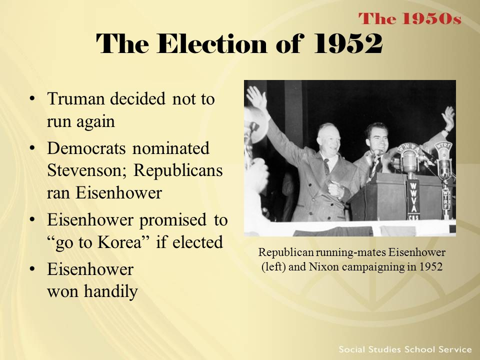 The Election of 1952 Truman decided not to run again Democrats nominated Stevenson; Republicans ran Eisenhower Eisenhower promised to go to Korea if elected Eisenhower won handily Republican running-mates Eisenhower (left) and Nixon campaigning in 1952