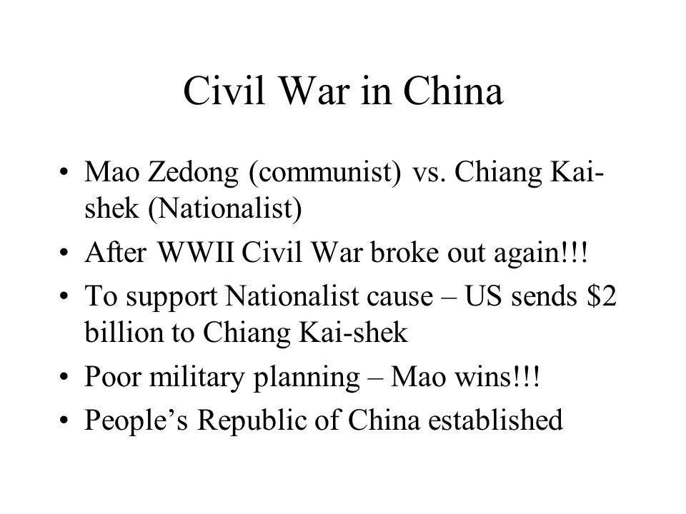 Civil War in China Mao Zedong (communist) vs. Chiang Kai- shek (Nationalist) After WWII Civil War broke out again!!! To support Nationalist cause – US