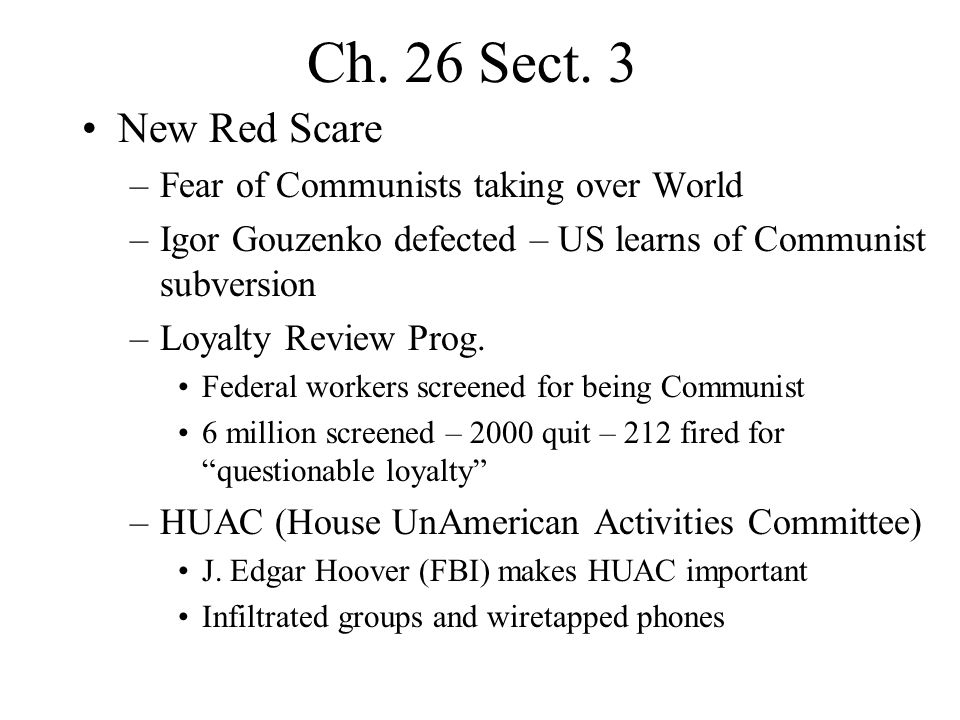 Ch. 26 Sect. 3 New Red Scare –Fear of Communists taking over World –Igor Gouzenko defected – US learns of Communist subversion –Loyalty Review Prog. F