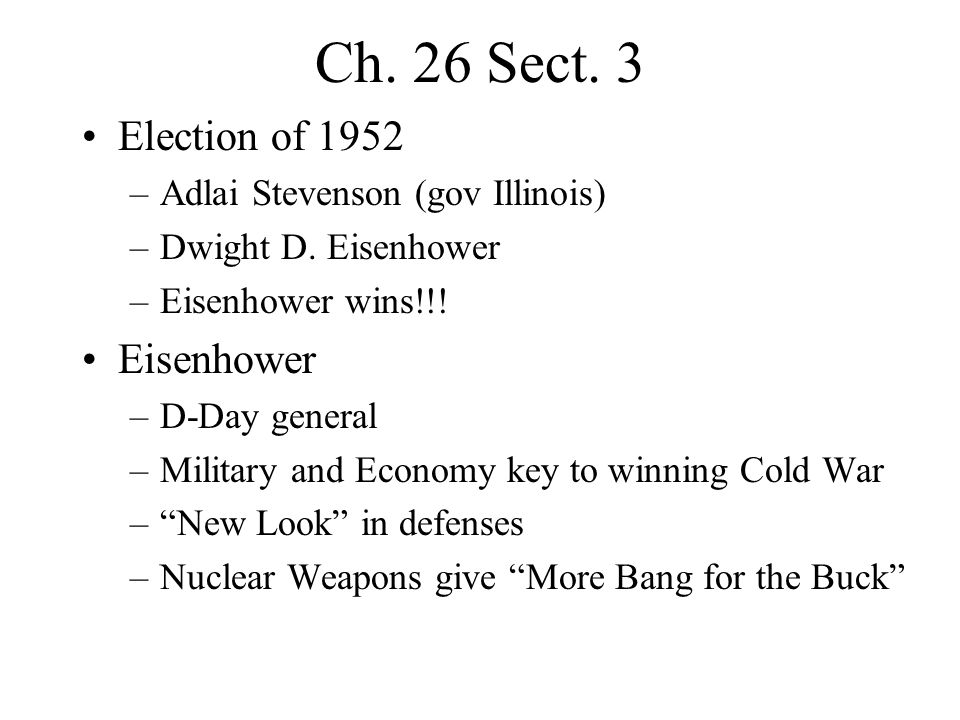 Ch. 26 Sect. 3 Election of 1952 –Adlai Stevenson (gov Illinois) –Dwight D. Eisenhower –Eisenhower wins!!! Eisenhower –D-Day general –Military and Econ