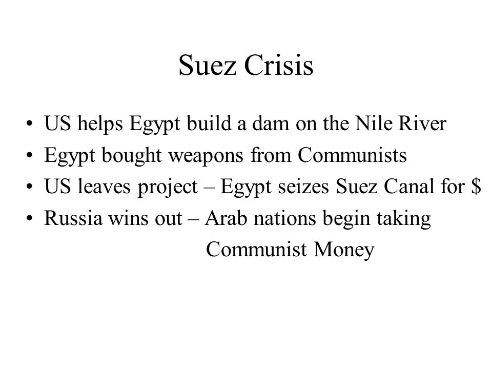 Suez Crisis US helps Egypt build a dam on the Nile River Egypt bought weapons from Communists US leaves project – Egypt seizes Suez Canal for $ Russia