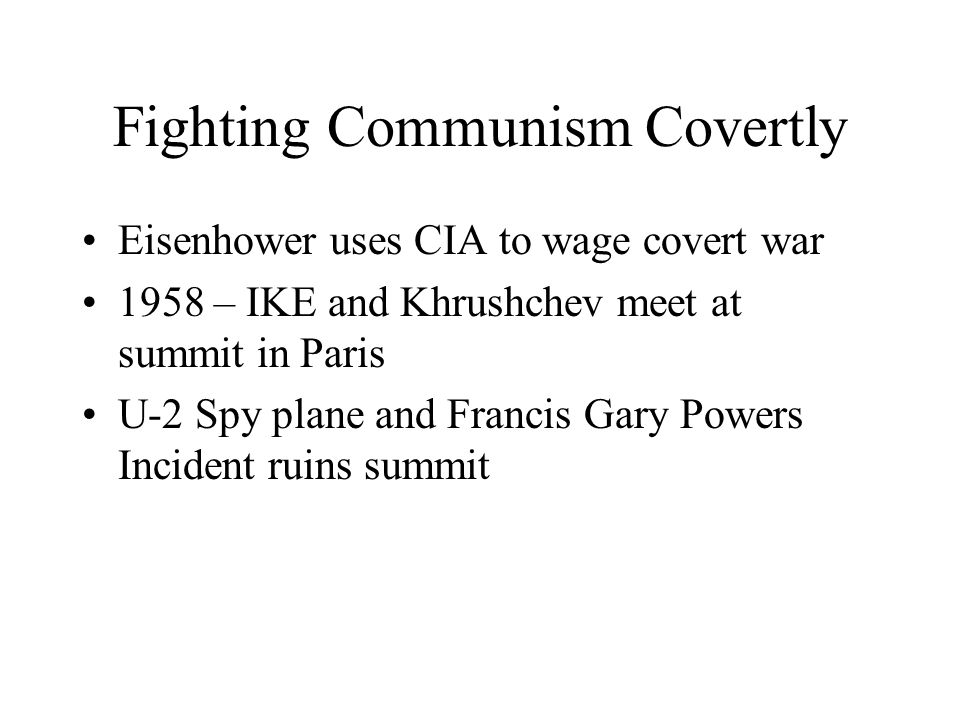 Fighting Communism Covertly Eisenhower uses CIA to wage covert war 1958 – IKE and Khrushchev meet at summit in Paris U-2 Spy plane and Francis Gary Po