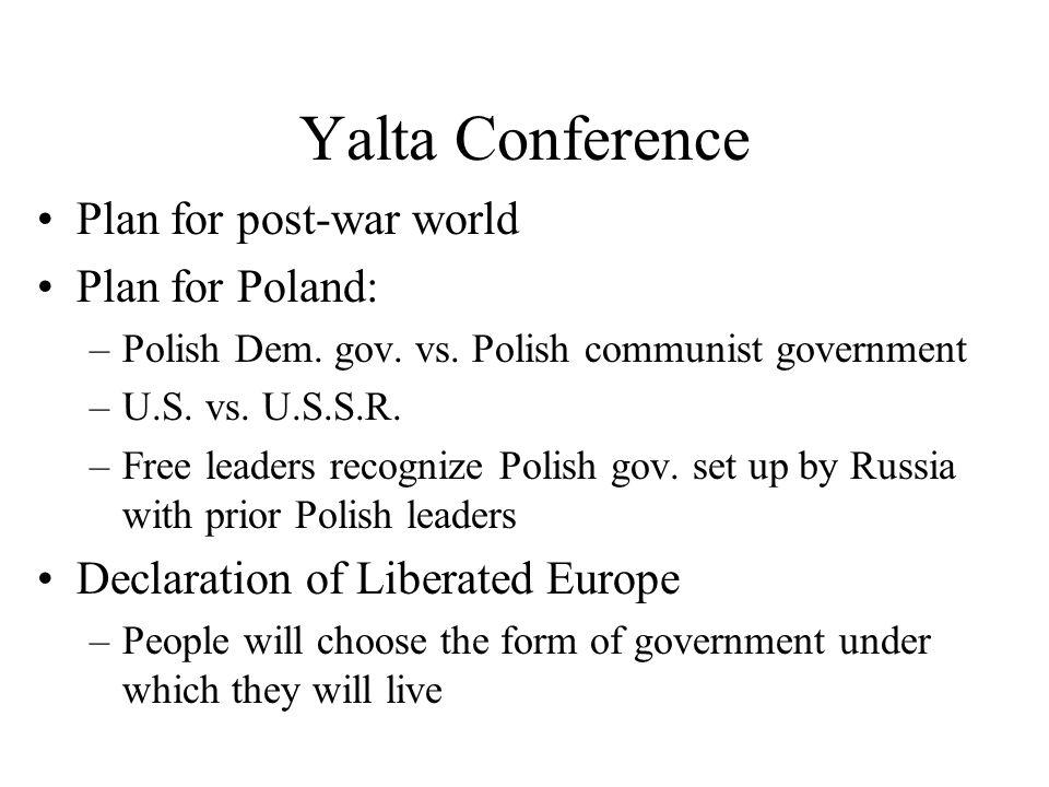 Yalta Conference Plan for post-war world Plan for Poland: –Polish Dem. gov. vs. Polish communist government –U.S. vs. U.S.S.R. –Free leaders recognize