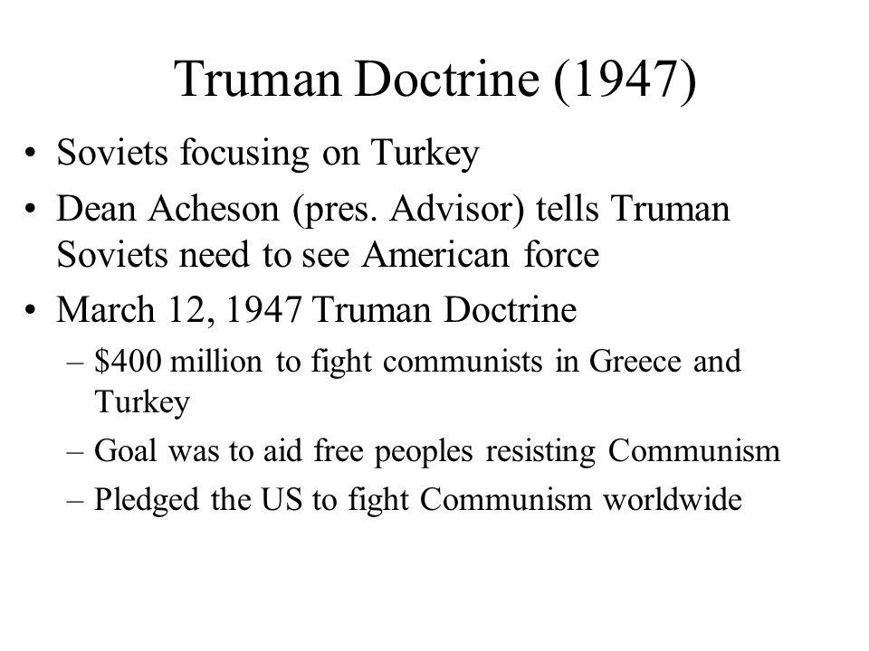 Truman Doctrine (1947) Soviets focusing on Turkey Dean Acheson (pres. Advisor) tells Truman Soviets need to see American force March 12, 1947 Truman D