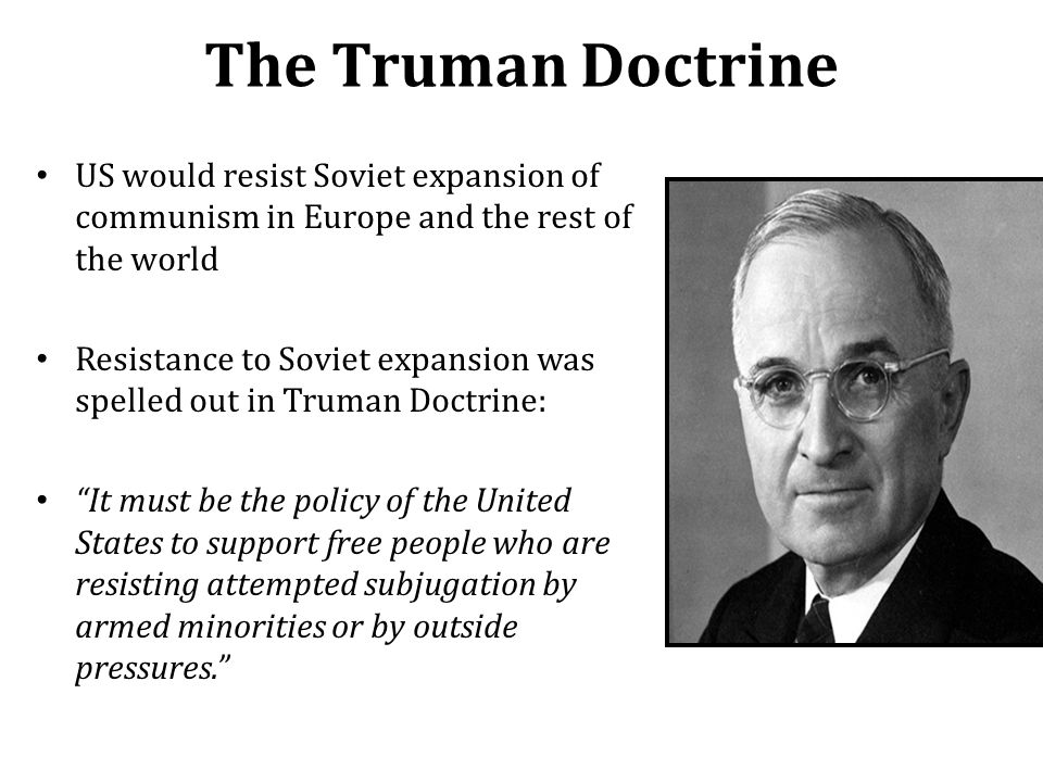 The Truman Doctrine US would resist Soviet expansion of communism in Europe and the rest of the world Resistance to Soviet expansion was spelled out i