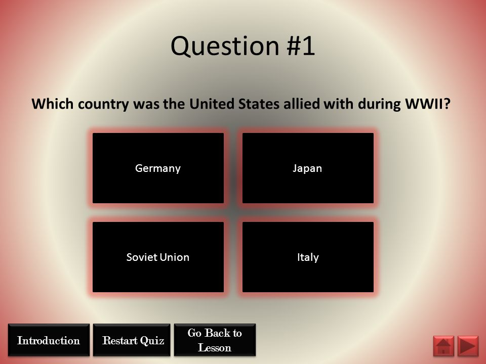 Question #1 Which country was the United States allied with during WWII? Germany Soviet UnionItaly Japan Restart Quiz Go Back to Lesson Go Back to Les