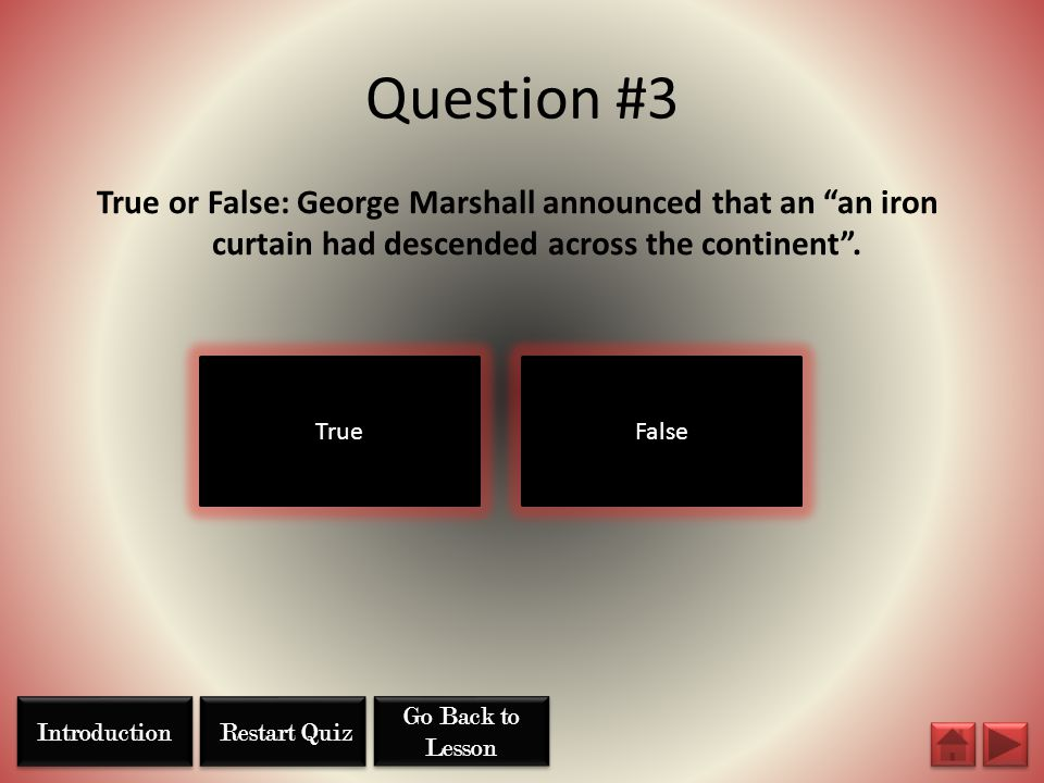 """Question #3 TrueFalse True or False: George Marshall announced that an """"an iron curtain had descended across the continent"""". Restart Quiz Go Back to L"""