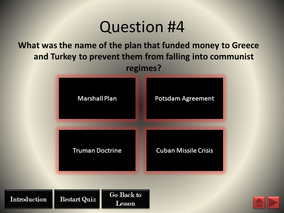 Question #4 Marshall Plan Truman DoctrineCuban Missile Crisis Potsdam Agreement What was the name of the plan that funded money to Greece and Turkey t