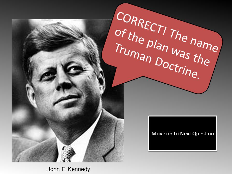 CORRECT! The name of the plan was the Truman Doctrine. Move on to Next Question John F. Kennedy