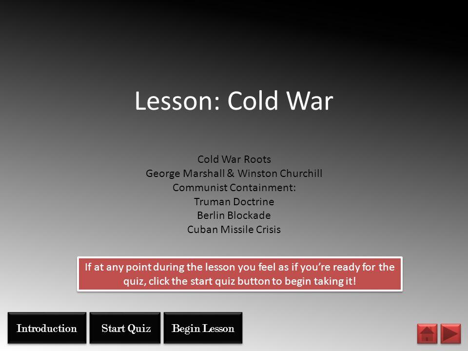 Lesson: Cold War Cold War Roots George Marshall & Winston Churchill Communist Containment: Truman Doctrine Berlin Blockade Cuban Missile Crisis Start