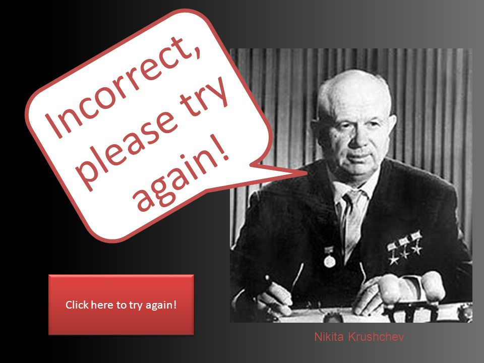 Incorrect, please try again! Click here to try again! Nikita Krushchev