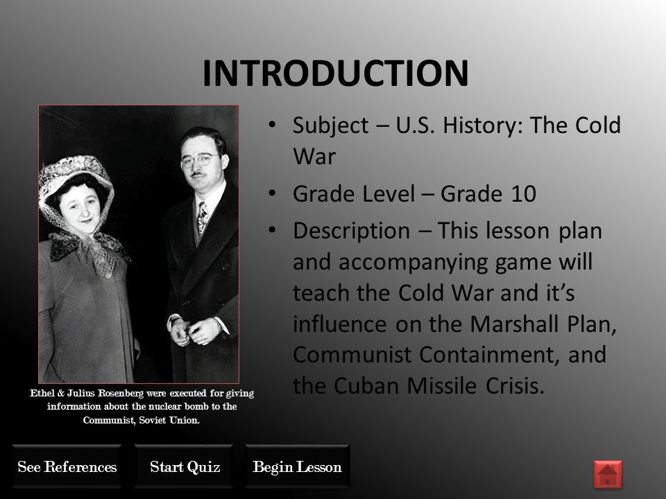 INTRODUCTION Subject – U.S. History: The Cold War Grade Level – Grade 10 Description – This lesson plan and accompanying game will teach the Cold War