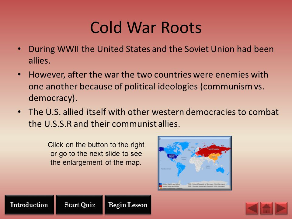 Cold War Roots During WWII the United States and the Soviet Union had been allies. However, after the war the two countries were enemies with one anot