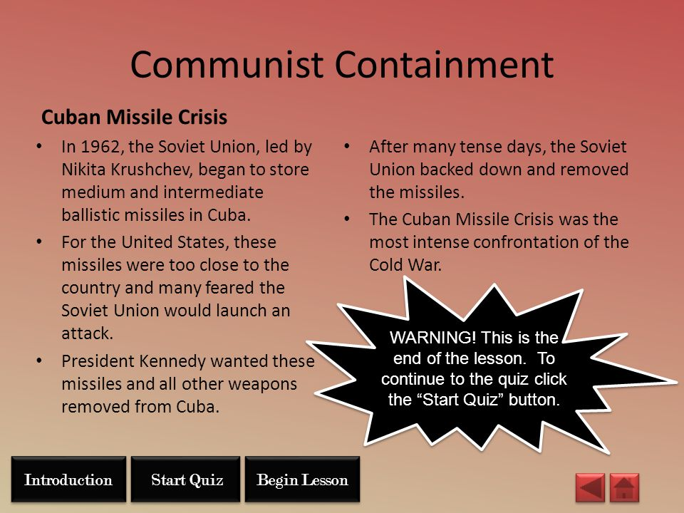 Communist Containment Cuban Missile Crisis In 1962, the Soviet Union, led by Nikita Krushchev, began to store medium and intermediate ballistic missil