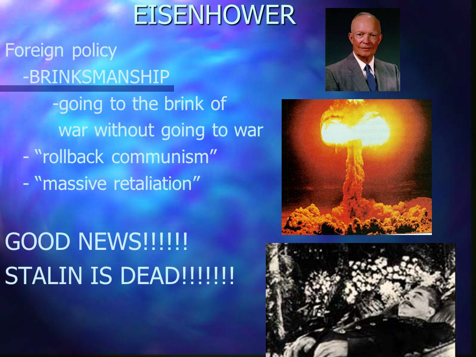EISENHOWER Foreign policy -BRINKSMANSHIP -going to the brink of war without going to war - rollback communism - massive retaliation GOOD NEWS!!!!!.
