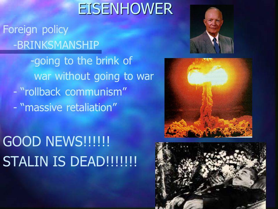 "EISENHOWER Foreign policy -BRINKSMANSHIP -going to the brink of war without going to war - ""rollback communism"" - ""massive retaliation"" GOOD NEWS!!!!!"