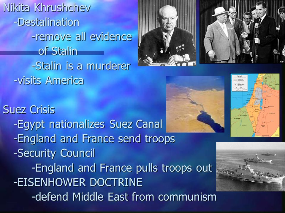 Nikita Khrushchev -Destalination -remove all evidence of Stalin of Stalin -Stalin is a murderer -visits America Suez Crisis -Egypt nationalizes Suez Canal -England and France send troops -Security Council -England and France pulls troops out -EISENHOWER DOCTRINE -defend Middle East from communism -defend Middle East from communism