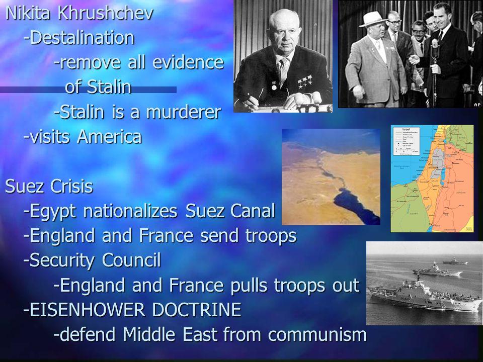 Nikita Khrushchev -Destalination -remove all evidence of Stalin of Stalin -Stalin is a murderer -visits America Suez Crisis -Egypt nationalizes Suez C