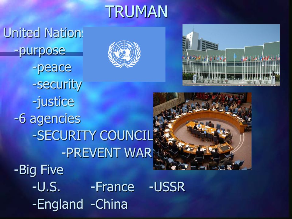 TRUMAN United Nations -purpose-peace-security-justice -6 agencies -SECURITY COUNCIL -PREVENT WAR -Big Five -U.S.