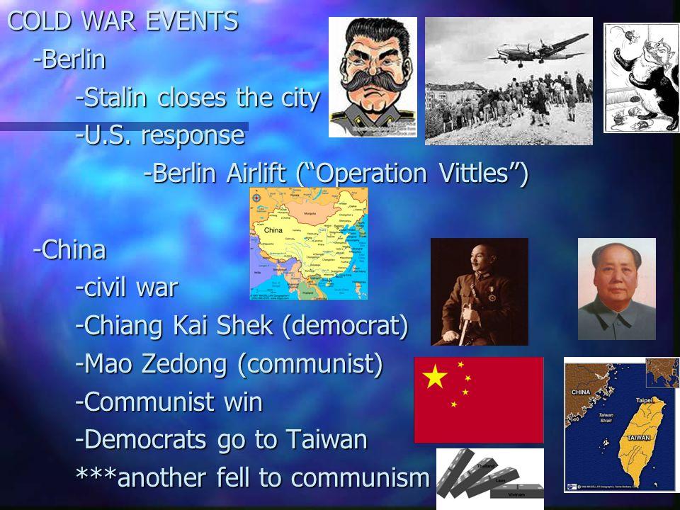 "COLD WAR EVENTS -Berlin -Stalin closes the city -U.S. response -Berlin Airlift (""Operation Vittles"") -China -civil war -Chiang Kai Shek (democrat) -Ma"