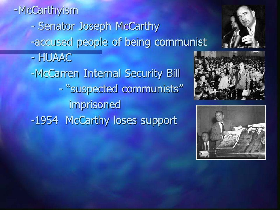 "- McCarthyism - Senator Joseph McCarthy -accused people of being communist - HUAAC -McCarren Internal Security Bill - ""suspected communists"" imprisone"