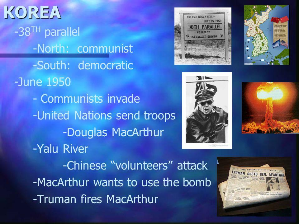 KOREA -38 TH parallel -North: communist -South: democratic -June 1950 - Communists invade -United Nations send troops -Douglas MacArthur -Yalu River -