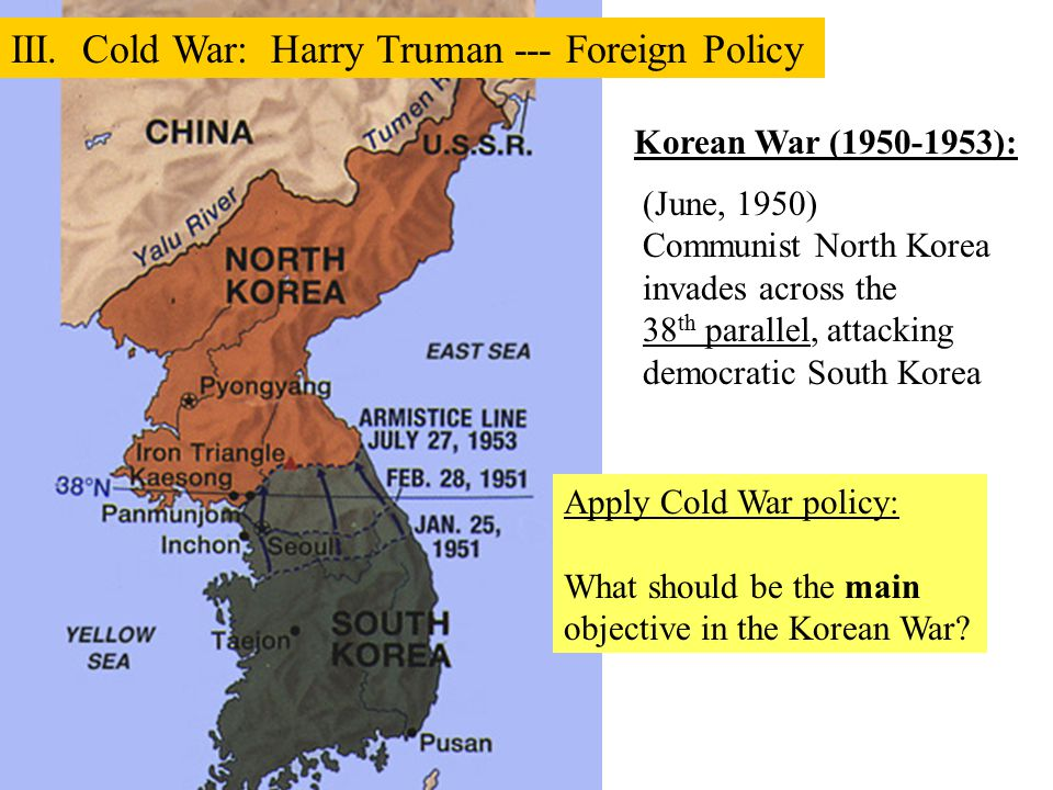 (June, 1950) Communist North Korea invades across the 38 th parallel, attacking democratic South Korea III. Cold War: Harry Truman --- Foreign Policy