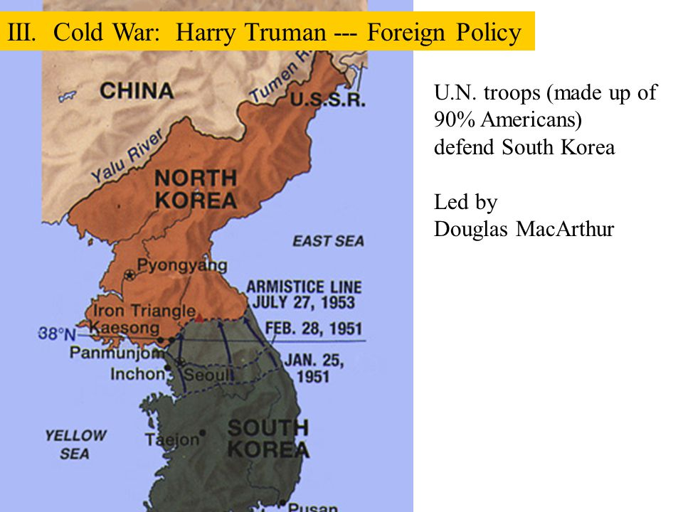 U.N. troops (made up of 90% Americans) defend South Korea Led by Douglas MacArthur III. Cold War: Harry Truman --- Foreign Policy