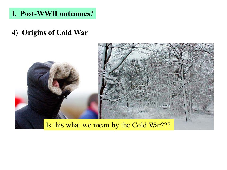 4) Origins of Cold War Is this what we mean by the Cold War??? I. Post-WWII outcomes?