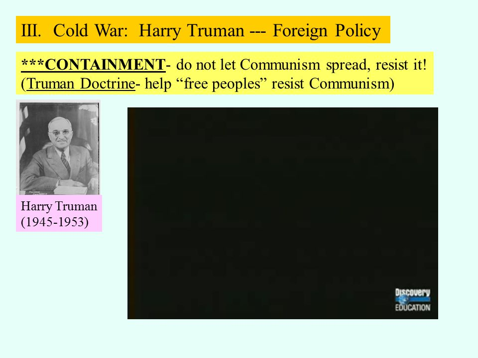 "***CONTAINMENT- do not let Communism spread, resist it! (Truman Doctrine- help ""free peoples"" resist Communism) III. Cold War: Harry Truman --- Foreig"