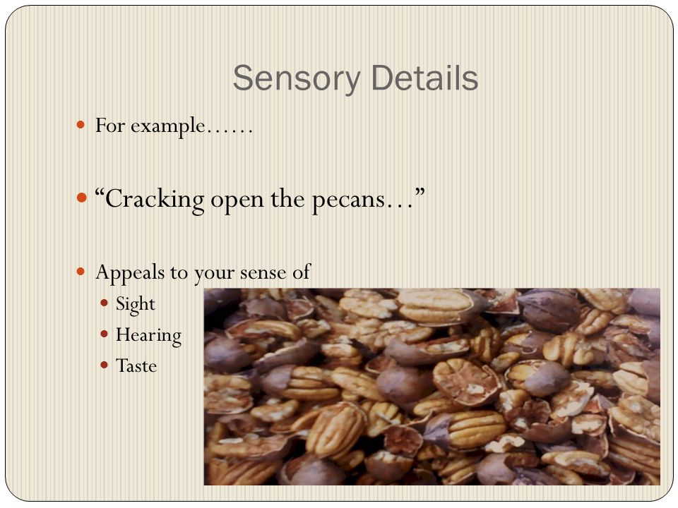 Sensory Details For example…… Cracking open the pecans… Appeals to your sense of Sight Hearing Taste