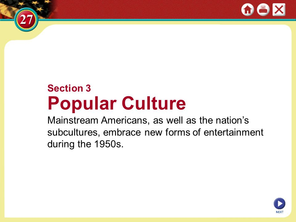 NEXT Section 3 Popular Culture Mainstream Americans, as well as the nation's subcultures, embrace new forms of entertainment during the 1950s.