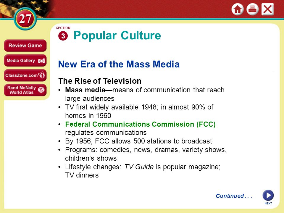 NEXT New Era of the Mass Media The Rise of Television Mass media—means of communication that reach large audiences TV first widely available 1948; in almost 90% of homes in 1960 Federal Communications Commission (FCC) regulates communications By 1956, FCC allows 500 stations to broadcast Programs: comedies, news, dramas, variety shows, children's shows Lifestyle changes: TV Guide is popular magazine; TV dinners Popular Culture 3 SECTION Continued...