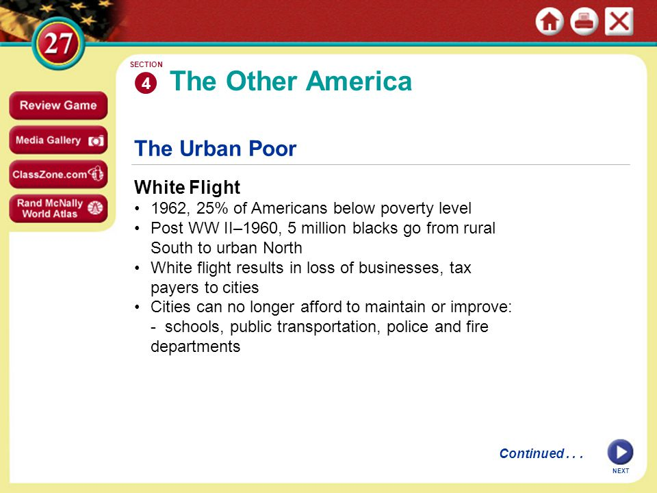 NEXT The Urban Poor White Flight 1962, 25% of Americans below poverty level Post WW II–1960, 5 million blacks go from rural South to urban North White flight results in loss of businesses, tax payers to cities Cities can no longer afford to maintain or improve: - schools, public transportation, police and fire departments The Other America 4 SECTION Continued...
