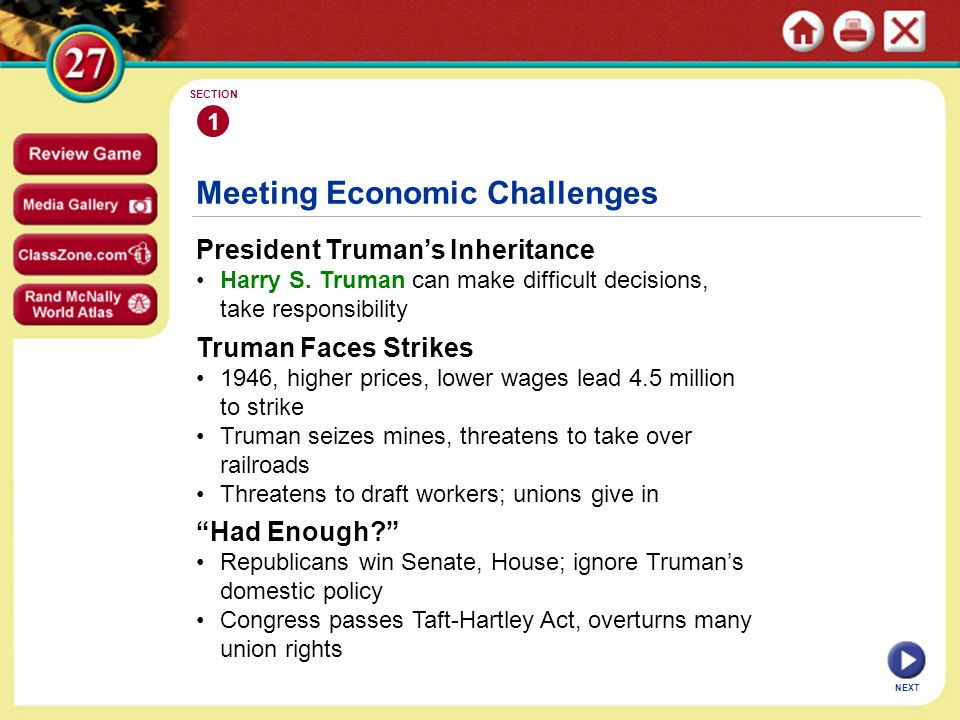 Meeting Economic Challenges President Truman's Inheritance Harry S. Truman can make difficult decisions, take responsibility 1 SECTION NEXT Truman Fac