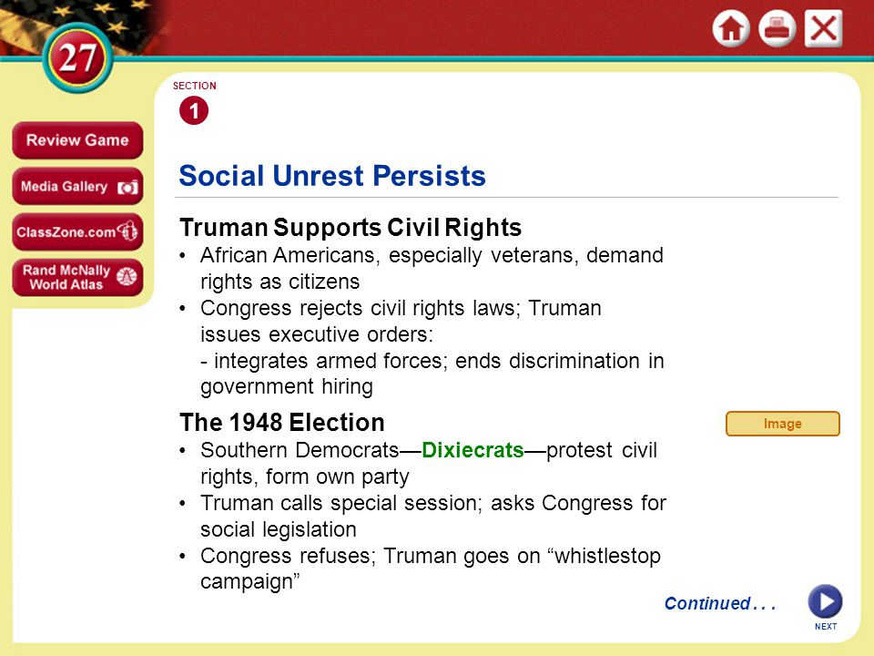 Social Unrest Persists Truman Supports Civil Rights African Americans, especially veterans, demand rights as citizens Congress rejects civil rights laws; Truman issues executive orders: - integrates armed forces; ends discrimination in government hiring 1 SECTION NEXT Continued...