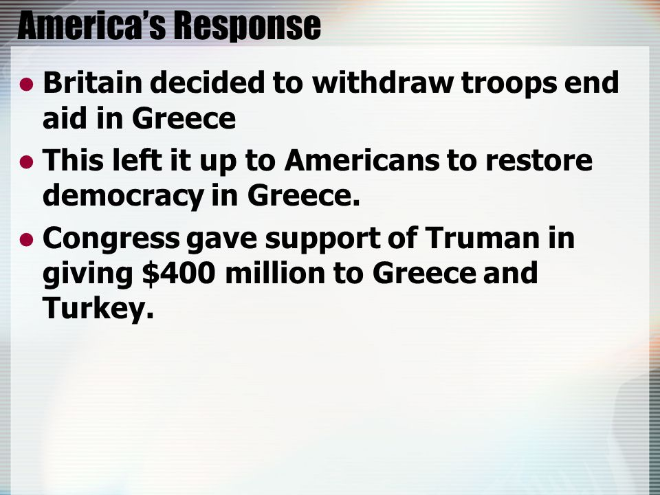 America's Response Britain decided to withdraw troops end aid in Greece This left it up to Americans to restore democracy in Greece.