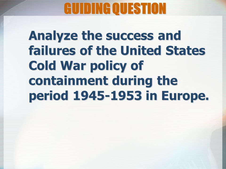 GUIDING QUESTION Analyze the success and failures of the United States Cold War policy of containment during the period 1945-1953 in Europe.