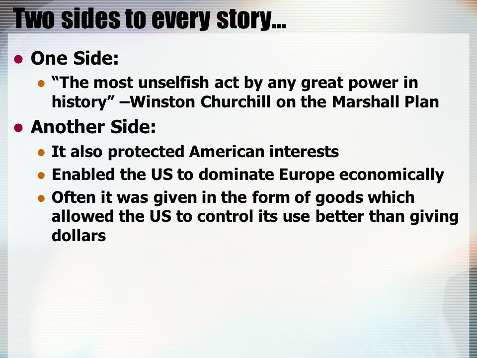 Two sides to every story… One Side: The most unselfish act by any great power in history –Winston Churchill on the Marshall Plan Another Side: It also protected American interests Enabled the US to dominate Europe economically Often it was given in the form of goods which allowed the US to control its use better than giving dollars