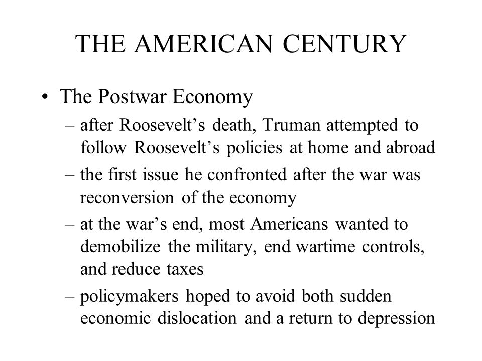 THE AMERICAN CENTURY The Postwar Economy –after Roosevelt's death, Truman attempted to follow Roosevelt's policies at home and abroad –the first issue he confronted after the war was reconversion of the economy –at the war's end, most Americans wanted to demobilize the military, end wartime controls, and reduce taxes –policymakers hoped to avoid both sudden economic dislocation and a return to depression