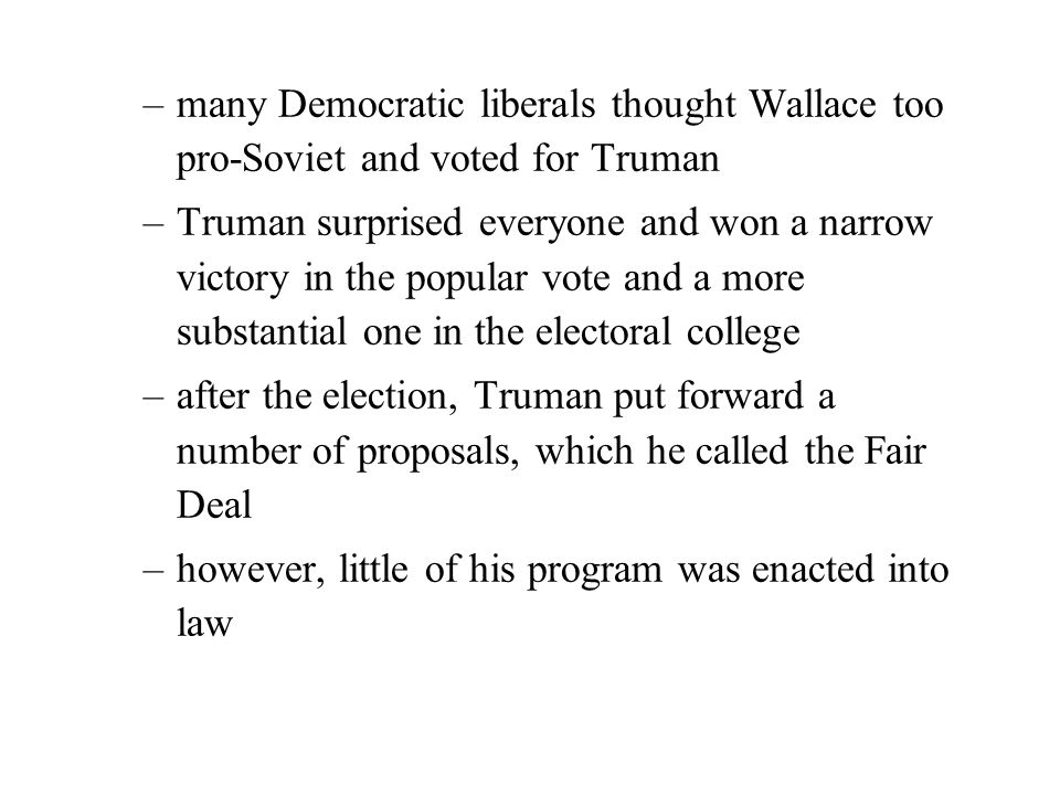 –many Democratic liberals thought Wallace too pro-Soviet and voted for Truman –Truman surprised everyone and won a narrow victory in the popular vote and a more substantial one in the electoral college –after the election, Truman put forward a number of proposals, which he called the Fair Deal –however, little of his program was enacted into law