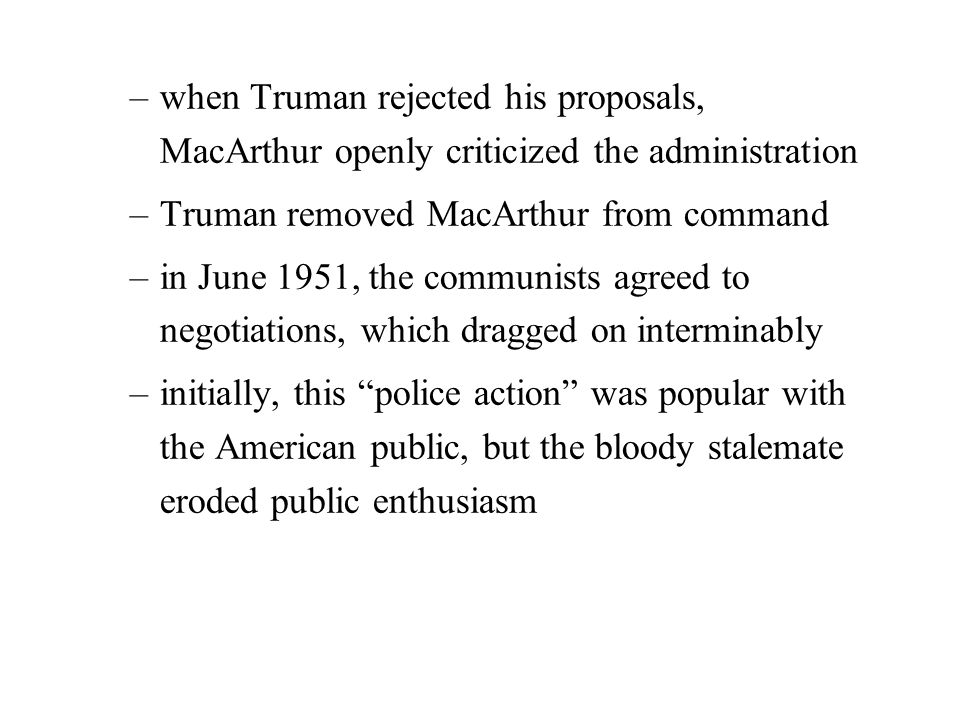 –when Truman rejected his proposals, MacArthur openly criticized the administration –Truman removed MacArthur from command –in June 1951, the communists agreed to negotiations, which dragged on interminably –initially, this police action was popular with the American public, but the bloody stalemate eroded public enthusiasm