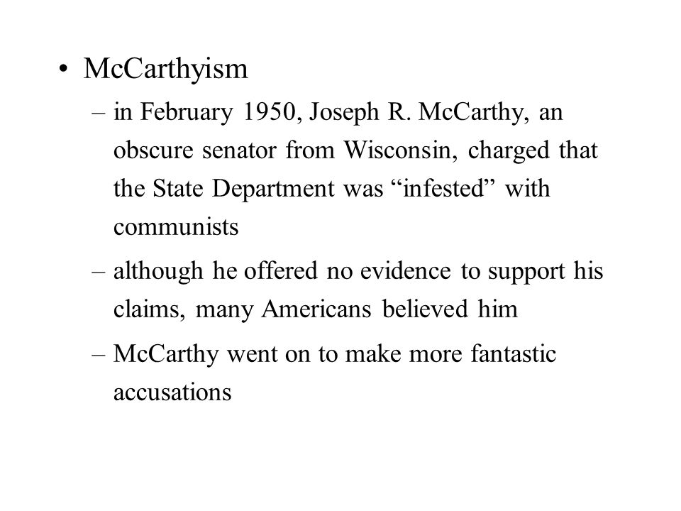 "McCarthyism –in February 1950, Joseph R. McCarthy, an obscure senator from Wisconsin, charged that the State Department was ""infested"" with communists"