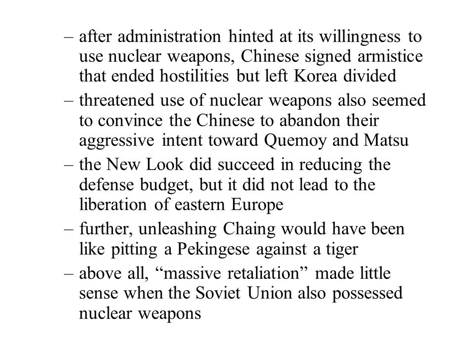 –after administration hinted at its willingness to use nuclear weapons, Chinese signed armistice that ended hostilities but left Korea divided –threatened use of nuclear weapons also seemed to convince the Chinese to abandon their aggressive intent toward Quemoy and Matsu –the New Look did succeed in reducing the defense budget, but it did not lead to the liberation of eastern Europe –further, unleashing Chaing would have been like pitting a Pekingese against a tiger –above all, massive retaliation made little sense when the Soviet Union also possessed nuclear weapons